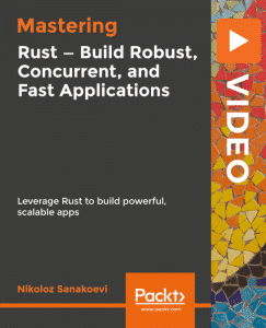 Mastering Rust – Build Robust, Concurrent, and Fast Applications [Video]